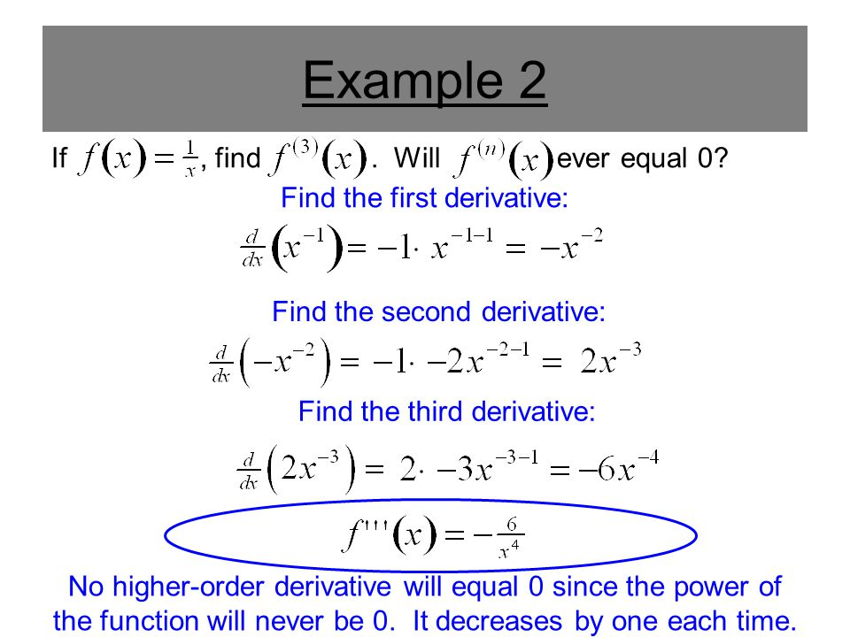 Example 2 If, find. Will ever equal 0? Find the first derivative: Find the second derivative: Find the third derivative: No higher-order derivative wi