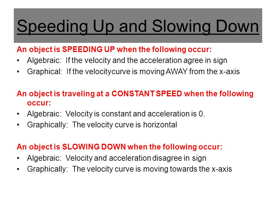 Speeding Up and Slowing Down An object is SPEEDING UP when the following occur: Algebraic: If the velocity and the acceleration agree in sign Graphica