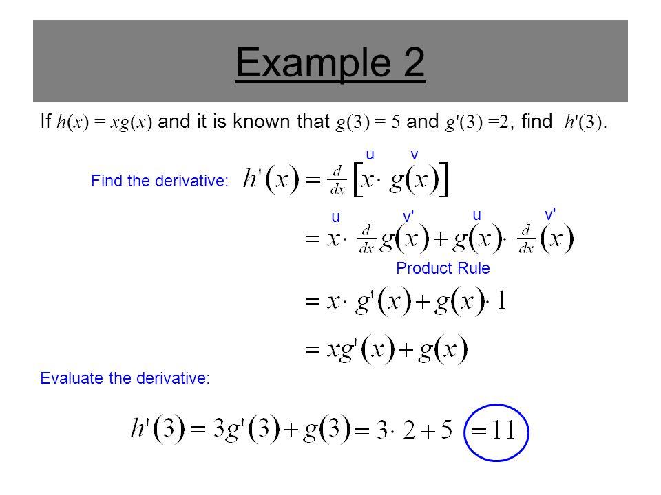 Example 2 If h(x) = xg(x) and it is known that g(3) = 5 and g'(3) =2, find h'(3). Product Rule Find the derivative: Evaluate the derivative: uv uv' u