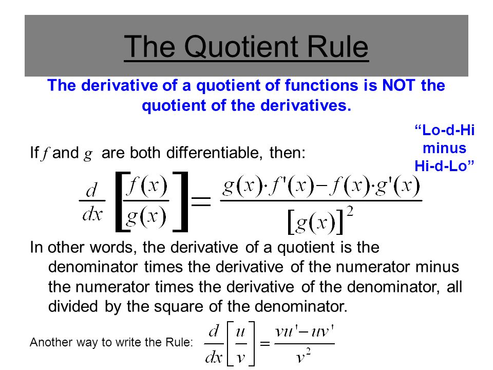 The Quotient Rule The derivative of a quotient of functions is NOT the quotient of the derivatives. If f and g are both differentiable, then: In other