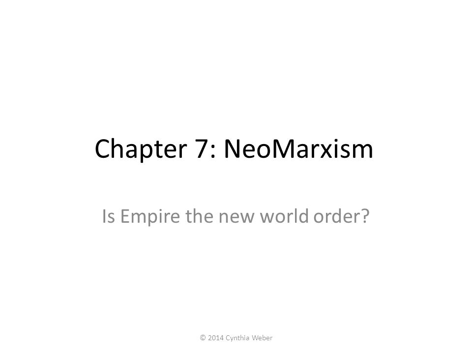 Chapter 7: NeoMarxism Is Empire the new world order? © 2014 Cynthia Weber