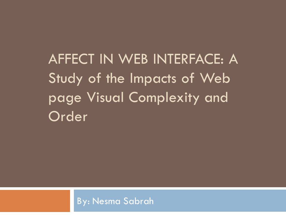 AFFECT IN WEB INTERFACE: A Study of the Impacts of Web page Visual Complexity and Order By: Nesma Sabrah