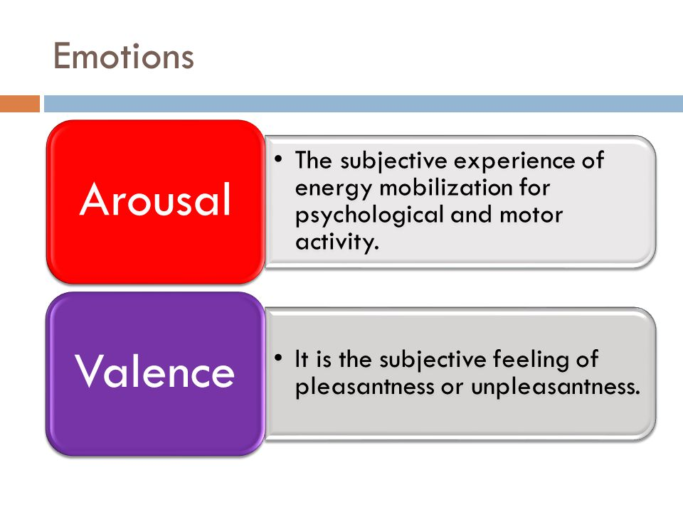 Emotions The subjective experience of energy mobilization for psychological and motor activity. Arousal It is the subjective feeling of pleasantness o