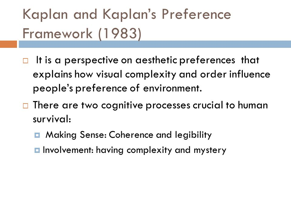 Kaplan and Kaplans Preference Framework (1983) It is a perspective on aesthetic preferences that explains how visual complexity and order influence pe