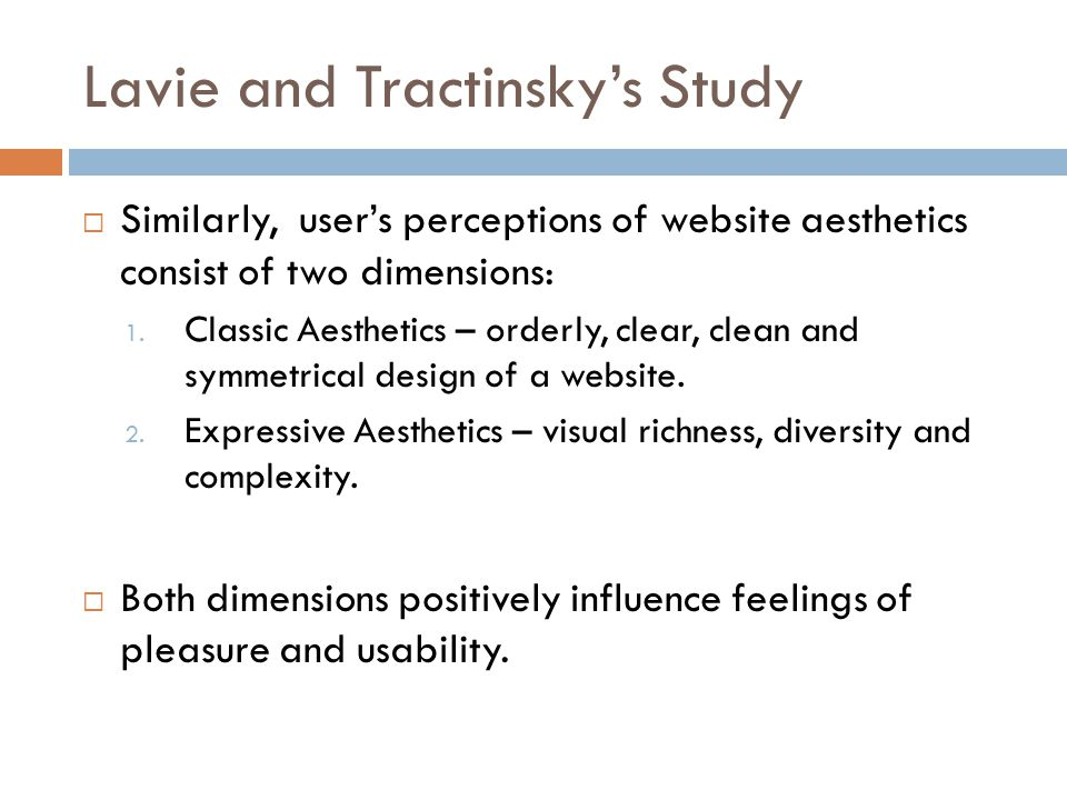 Lavie and Tractinskys Study Similarly, users perceptions of website aesthetics consist of two dimensions: 1. Classic Aesthetics – orderly, clear, clea