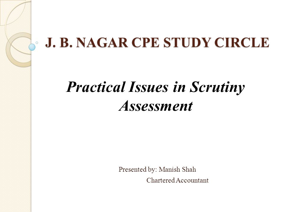 J. B. NAGAR CPE STUDY CIRCLE Presented by: Manish Shah Chartered Accountant Practical Issues in Scrutiny Assessment