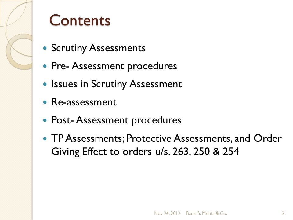 Contents Scrutiny Assessments Pre- Assessment procedures Issues in Scrutiny Assessment Re-assessment Post- Assessment procedures TP Assessments; Protective Assessments, and Order Giving Effect to orders u/s.