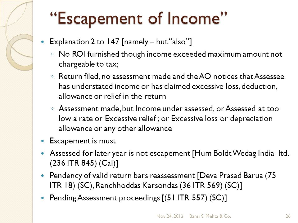 Escapement of Income Explanation 2 to 147 [namely – but also] No ROI furnished though income exceeded maximum amount not chargeable to tax; Return filed, no assessment made and the AO notices that Assessee has understated income or has claimed excessive loss, deduction, allowance or relief in the return Assessment made, but Income under assessed, or Assessed at too low a rate or Excessive relief ; or Excessive loss or depreciation allowance or any other allowance Escapement is must Assessed for later year is not escapement [Hum Boldt Wedag India ltd.