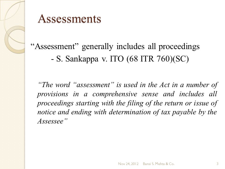 Assessments Assessment generally includes all proceedings - S. Sankappa v. ITO (68 ITR 760)(SC) The word assessment is used in the Act in a number of