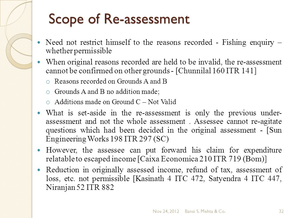 Scope of Re-assessment Need not restrict himself to the reasons recorded - Fishing enquiry – whether permissible When original reasons recorded are held to be invalid, the re-assessment cannot be confirmed on other grounds - [Chunnilal 160 ITR 141] o Reasons recorded on Grounds A and B o Grounds A and B no addition made; o Additions made on Ground C – Not Valid What is set-aside in the re-assessment is only the previous under- assessment and not the whole assessment.