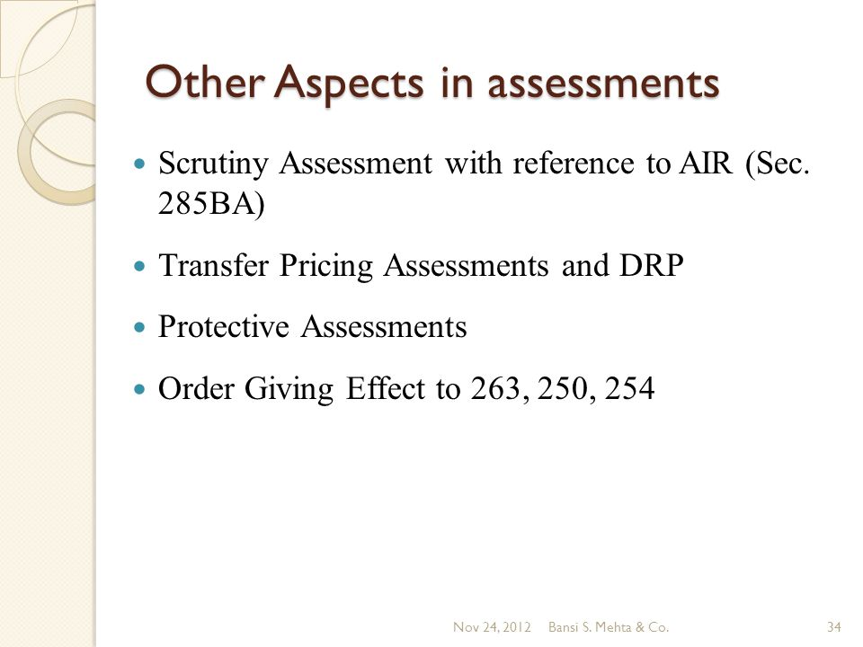 Other Aspects in assessments Scrutiny Assessment with reference to AIR (Sec. 285BA) Transfer Pricing Assessments and DRP Protective Assessments Order