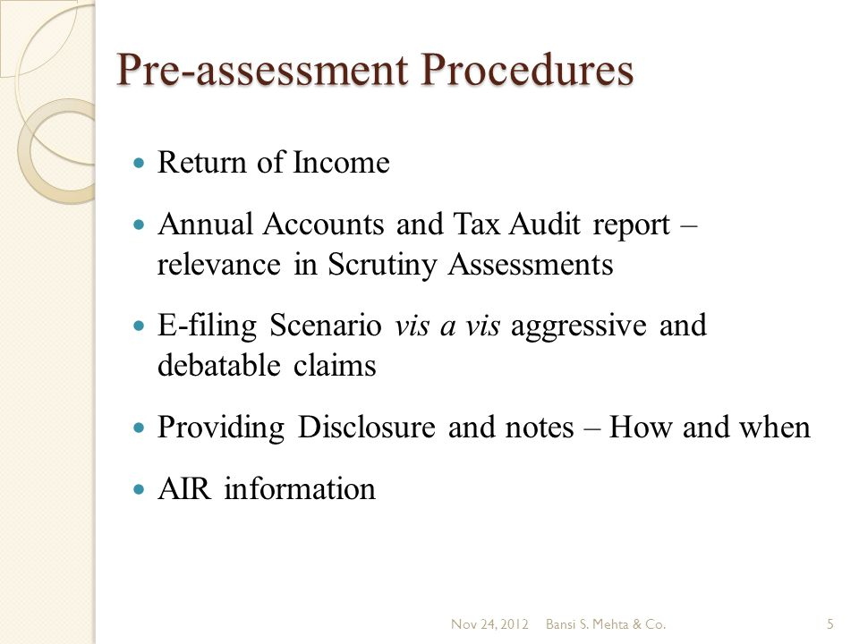 Pre-assessment Procedures Return of Income Annual Accounts and Tax Audit report – relevance in Scrutiny Assessments E-filing Scenario vis a vis aggressive and debatable claims Providing Disclosure and notes – How and when AIR information Nov 24, 2012Bansi S.