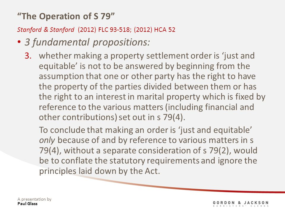 A presentation by The Operation of S 79 3 fundamental propositions: 3.whether making a property settlement order is just and equitable is not to be answered by beginning from the assumption that one or other party has the right to have the property of the parties divided between them or has the right to an interest in marital property which is fixed by reference to the various matters (including financial and other contributions) set out in s 79(4).