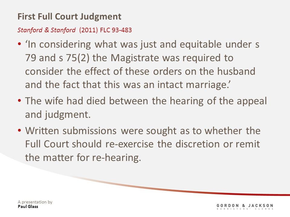 A presentation by First Full Court Judgment In considering what was just and equitable under s 79 and s 75(2) the Magistrate was required to consider the effect of these orders on the husband and the fact that this was an intact marriage.