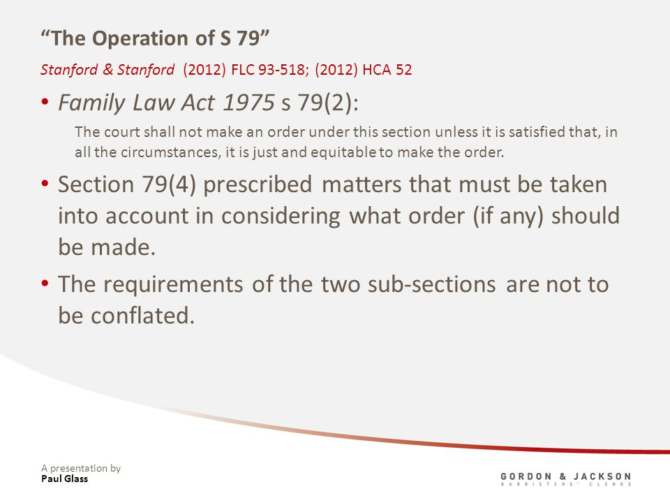 A presentation by The Operation of S 79 Family Law Act 1975 s 79(2): The court shall not make an order under this section unless it is satisfied that, in all the circumstances, it is just and equitable to make the order.