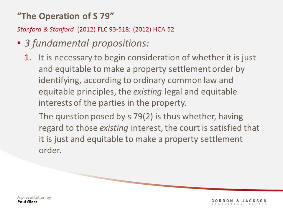 A presentation by The Operation of S 79 3 fundamental propositions: 1.It is necessary to begin consideration of whether it is just and equitable to make a property settlement order by identifying, according to ordinary common law and equitable principles, the existing legal and equitable interests of the parties in the property.