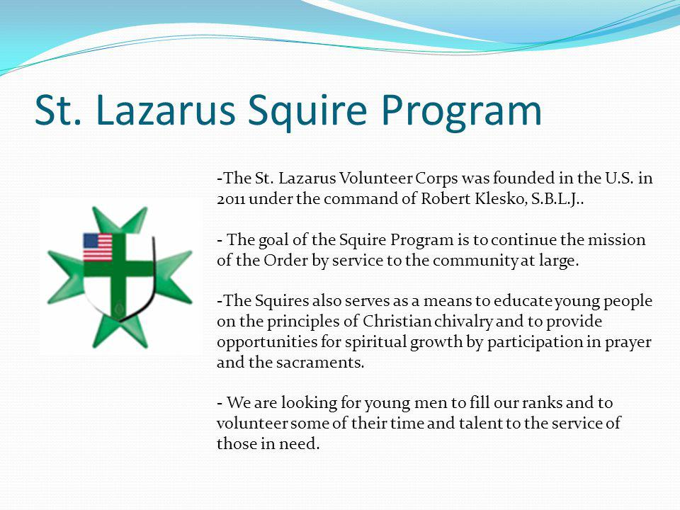 St. Lazarus Squire Program -The St. Lazarus Volunteer Corps was founded in the U.S. in 2011 under the command of Robert Klesko, S.B.L.J.. - The goal o