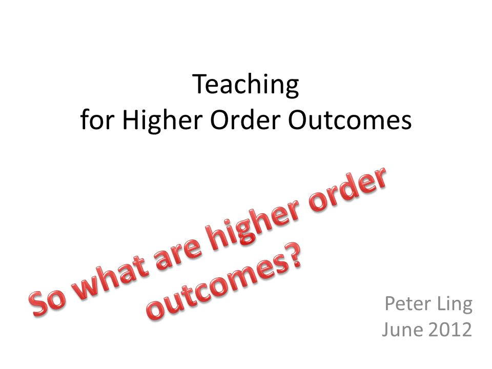 Teaching for Higher Order Outcomes Peter Ling June 2012
