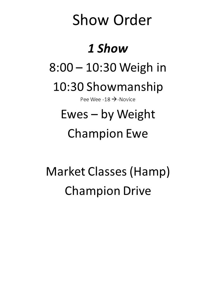 Show Order 1 Show 8:00 – 10:30 Weigh in 10:30 Showmanship Pee Wee -18 -Novice Ewes – by Weight Champion Ewe Market Classes (Hamp) Champion Drive