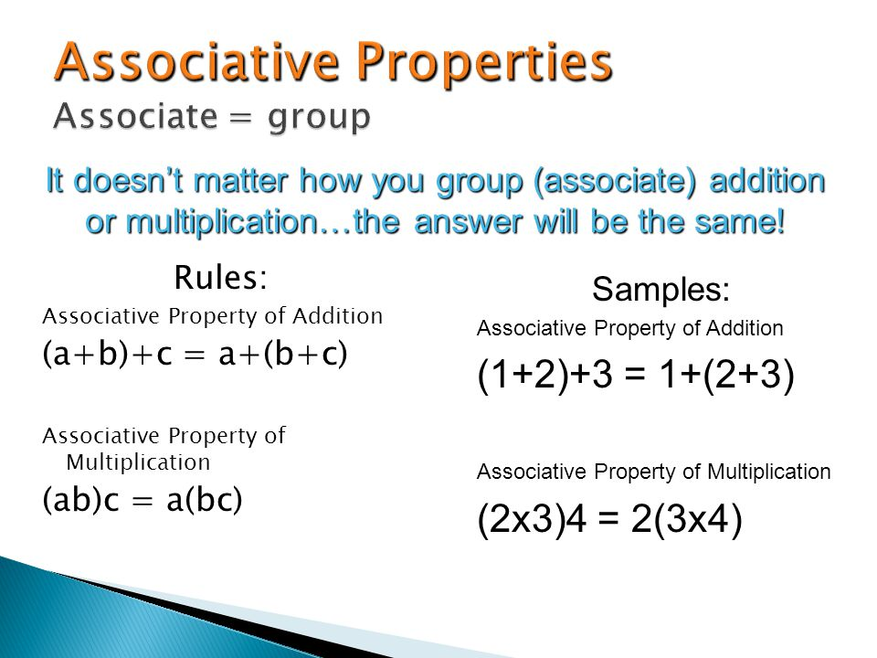 Rules: Associative Property of Addition (a+b)+c = a+(b+c) Associative Property of Multiplication (ab)c = a(bc) It doesnt matter how you group (associate) addition or multiplication…the answer will be the same.