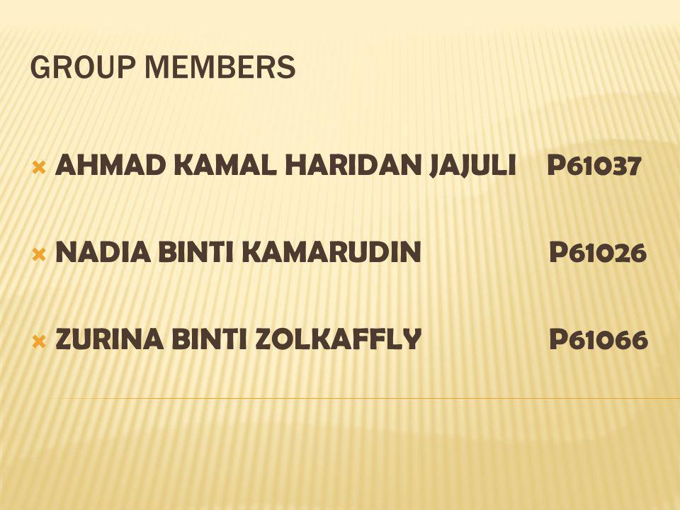 GROUP MEMBERS AHMAD KAMAL HARIDAN JAJULI P61037 NADIA BINTI KAMARUDIN P61026 ZURINA BINTI ZOLKAFFLY P61066
