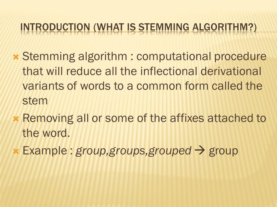 Stemming algorithm : computational procedure that will reduce all the inflectional derivational variants of words to a common form called the stem Removing all or some of the affixes attached to the word.