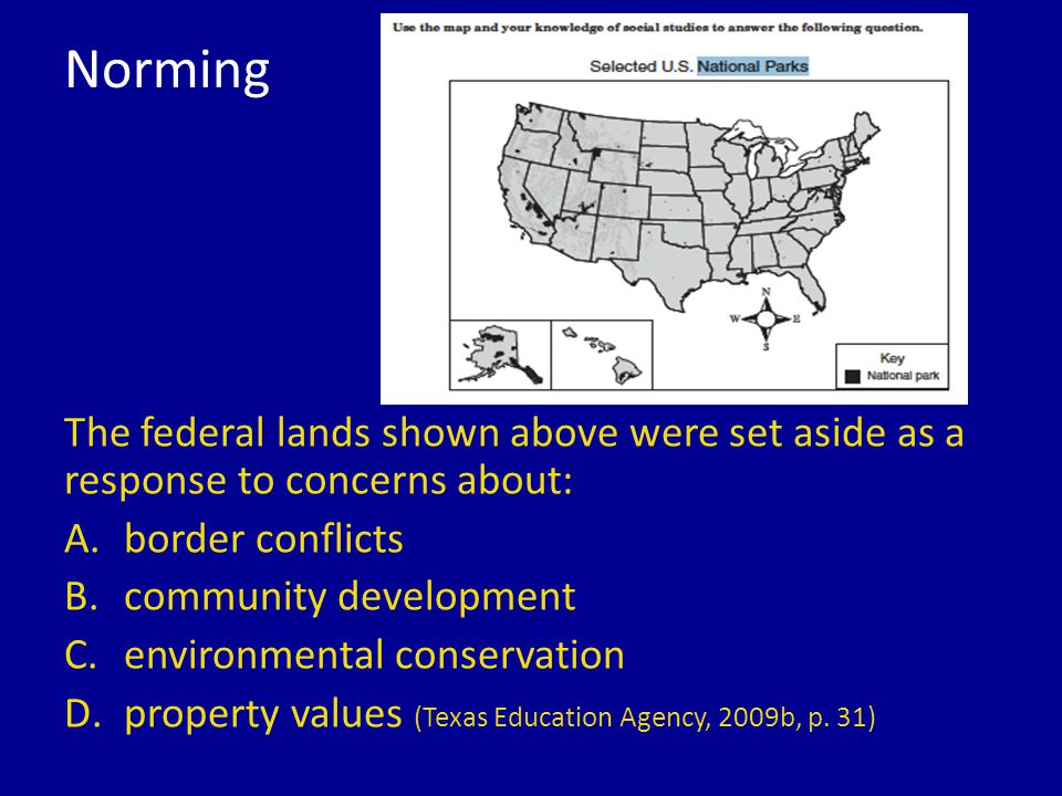 Norming The federal lands shown above were set aside as a response to concerns about: A.border conflicts B.community development C.environmental conservation D.property values (Texas Education Agency, 2009b, p.