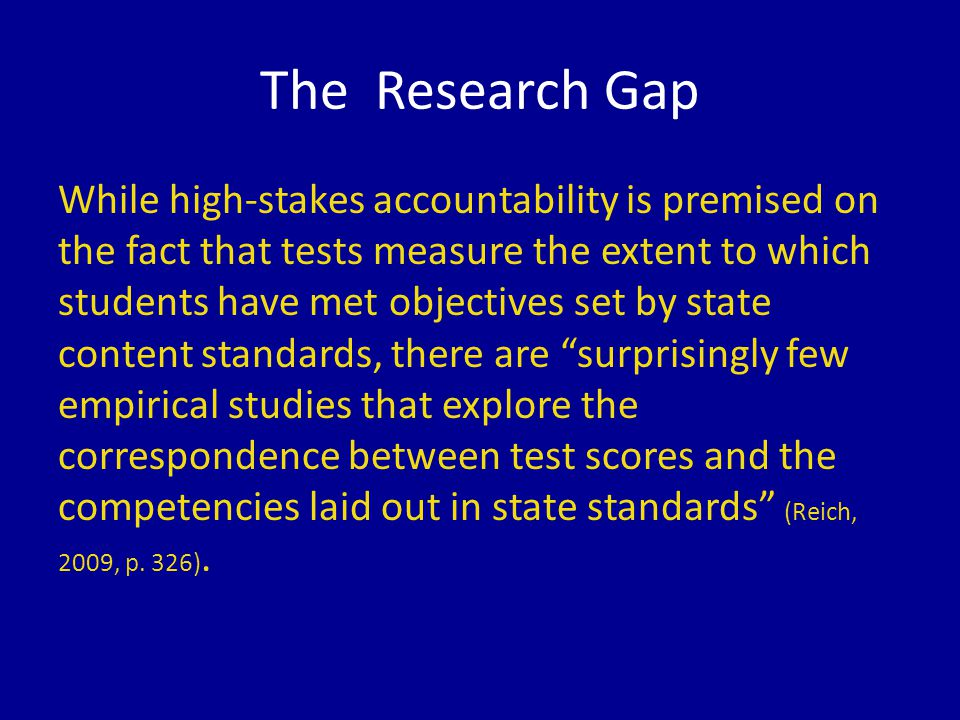 The Research Gap While high-stakes accountability is premised on the fact that tests measure the extent to which students have met objectives set by state content standards, there are surprisingly few empirical studies that explore the correspondence between test scores and the competencies laid out in state standards (Reich, 2009, p.