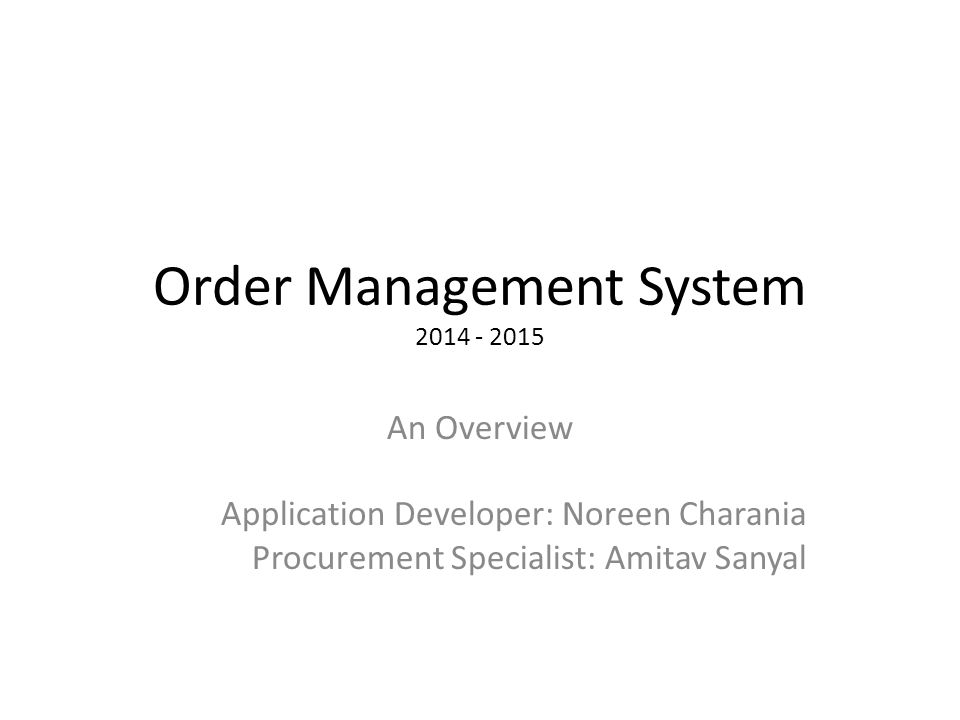 Order Management System 2014 - 2015 An Overview Application Developer: Noreen Charania Procurement Specialist: Amitav Sanyal