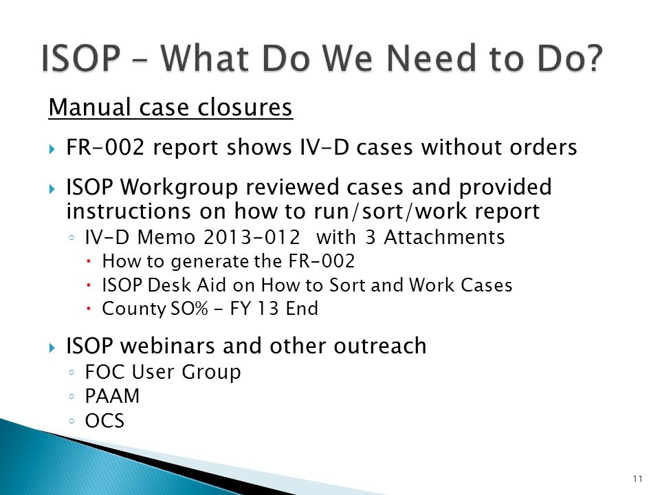 Manual case closures FR-002 report shows IV-D cases without orders ISOP Workgroup reviewed cases and provided instructions on how to run/sort/work report IV-D Memo 2013-012 with 3 Attachments How to generate the FR-002 ISOP Desk Aid on How to Sort and Work Cases County SO% - FY 13 End ISOP webinars and other outreach FOC User Group PAAM OCS 11