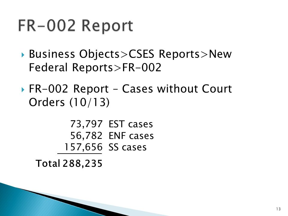 Business Objects>CSES Reports>New Federal Reports>FR-002 FR-002 Report – Cases without Court Orders (10/13) 13 73,797 56,782 157,656 Total 288,235 EST cases ENF cases SS cases