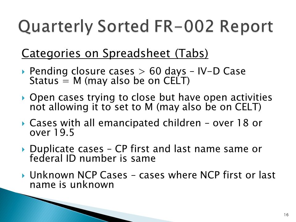 Categories on Spreadsheet (Tabs) Pending closure cases > 60 days – IV-D Case Status = M (may also be on CELT) Open cases trying to close but have open activities not allowing it to set to M (may also be on CELT) Cases with all emancipated children – over 18 or over 19.5 Duplicate cases – CP first and last name same or federal ID number is same Unknown NCP Cases – cases where NCP first or last name is unknown 16