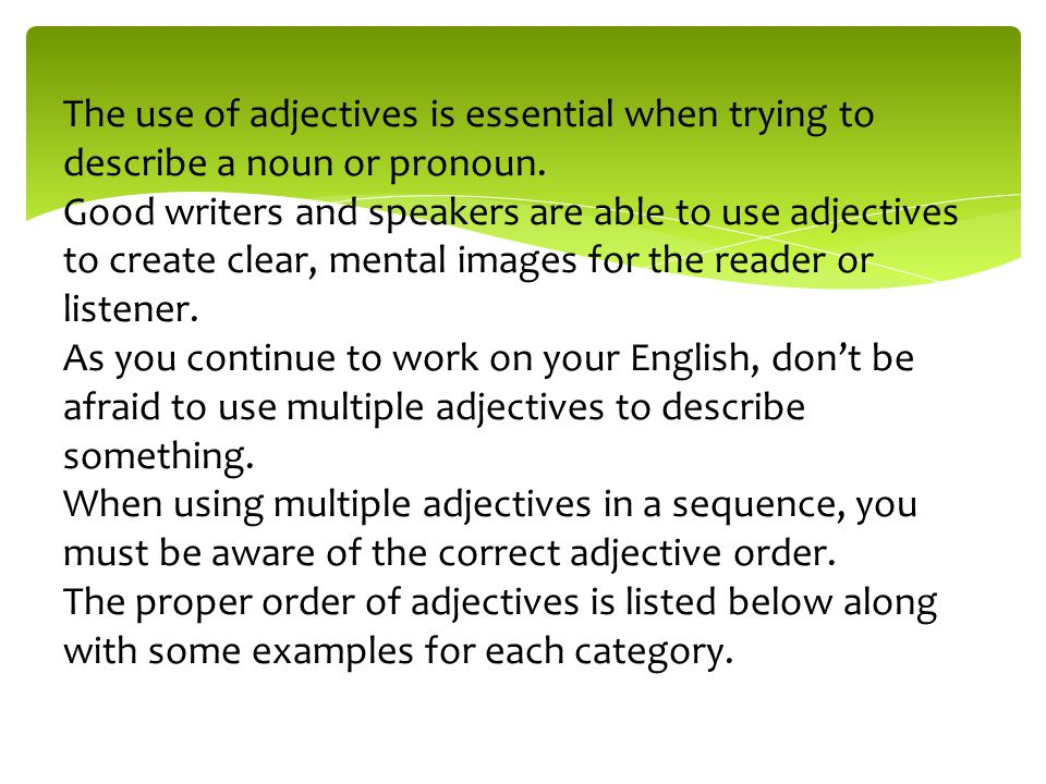 The use of adjectives is essential when trying to describe a noun or pronoun.