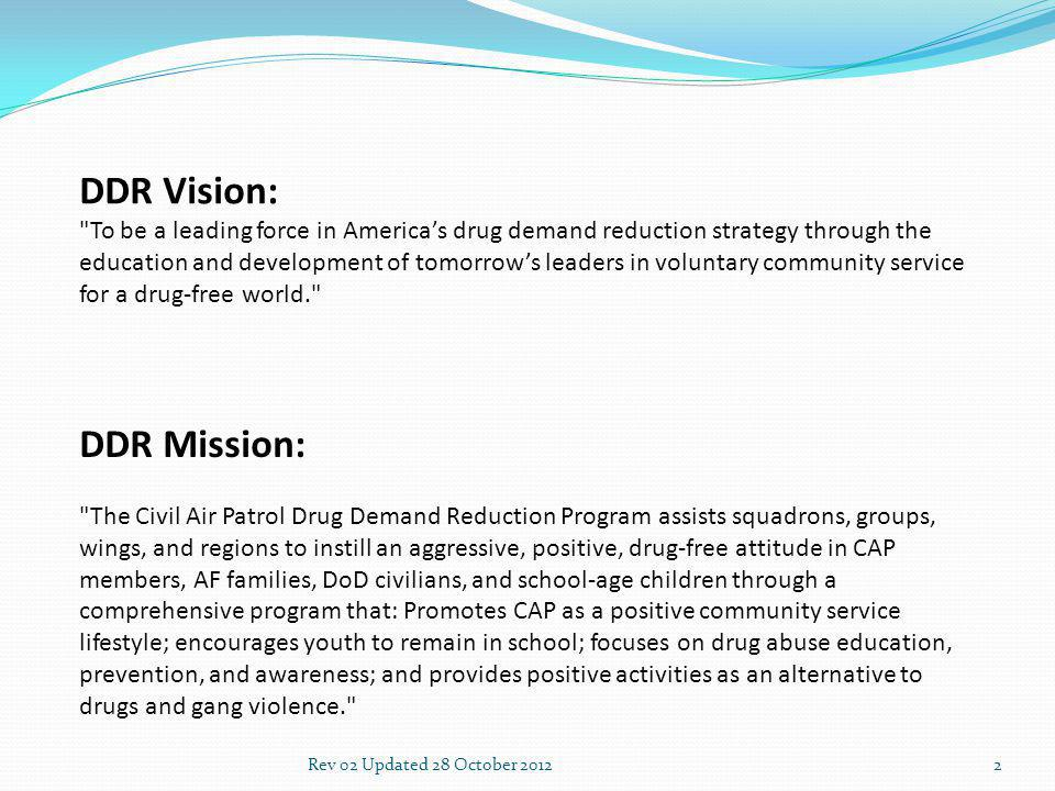 2 DDR Vision: To be a leading force in Americas drug demand reduction strategy through the education and development of tomorrows leaders in voluntary community service for a drug-free world. DDR Mission: The Civil Air Patrol Drug Demand Reduction Program assists squadrons, groups, wings, and regions to instill an aggressive, positive, drug-free attitude in CAP members, AF families, DoD civilians, and school-age children through a comprehensive program that: Promotes CAP as a positive community service lifestyle; encourages youth to remain in school; focuses on drug abuse education, prevention, and awareness; and provides positive activities as an alternative to drugs and gang violence.