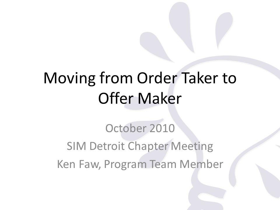 Moving from Order Taker to Offer Maker October 2010 SIM Detroit Chapter Meeting Ken Faw, Program Team Member