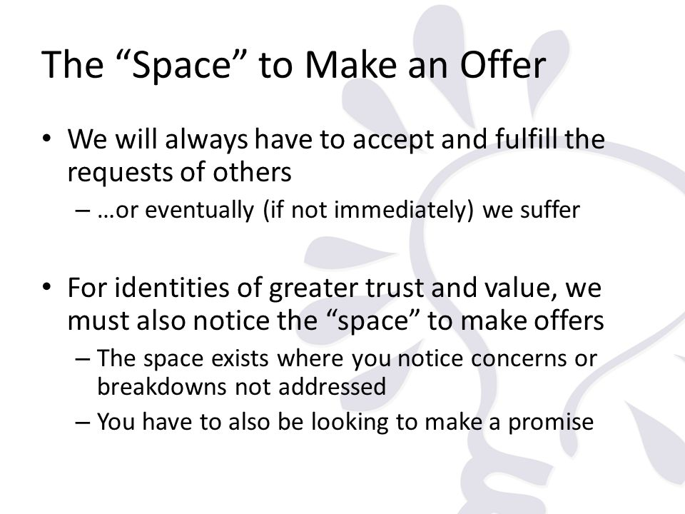 The Space to Make an Offer We will always have to accept and fulfill the requests of others – …or eventually (if not immediately) we suffer For identi
