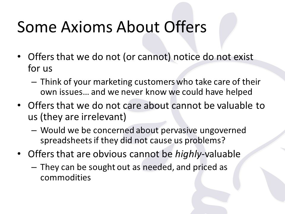 Some Axioms About Offers Offers that we do not (or cannot) notice do not exist for us – Think of your marketing customers who take care of their own i