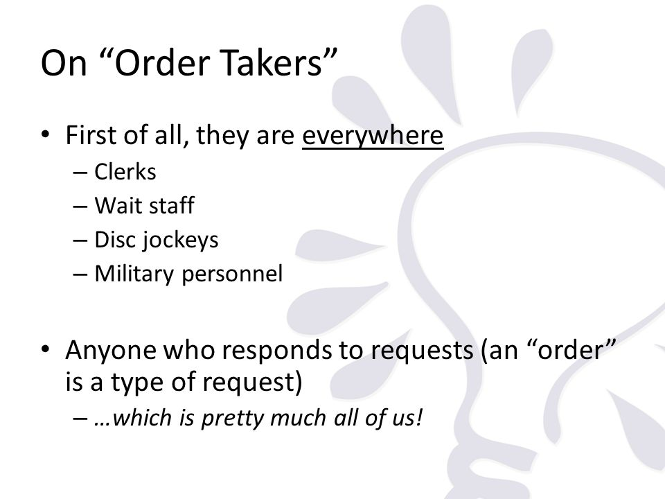 On Order Takers First of all, they are everywhere – Clerks – Wait staff – Disc jockeys – Military personnel Anyone who responds to requests (an order