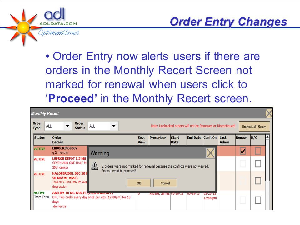 Order Entry Changes Order Entry now alerts users if there are orders in the Monthly Recert Screen not marked for renewal when users click toProceed in