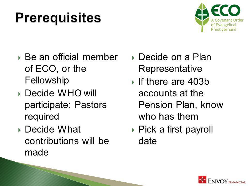 Be an official member of ECO, or the Fellowship Decide WHO will participate: Pastors required Decide What contributions will be made Decide on a Plan Representative If there are 403b accounts at the Pension Plan, know who has them Pick a first payroll date