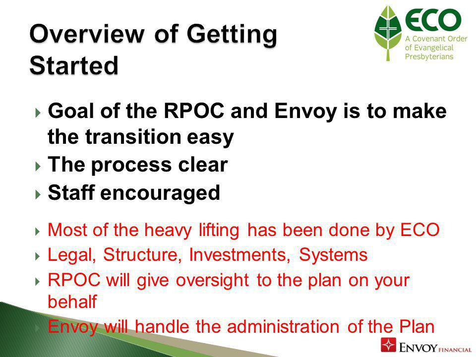 Goal of the RPOC and Envoy is to make the transition easy The process clear Staff encouraged Most of the heavy lifting has been done by ECO Legal, Structure, Investments, Systems RPOC will give oversight to the plan on your behalf Envoy will handle the administration of the Plan