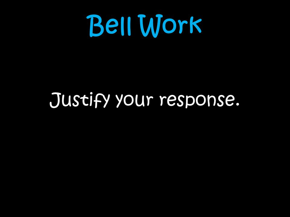 Bell Work Justify your response.