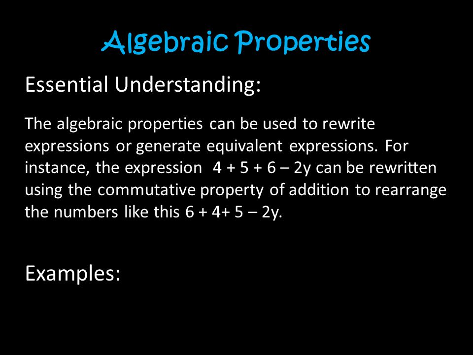 Algebraic Properties Essential Understanding: The algebraic properties can be used to rewrite expressions or generate equivalent expressions.