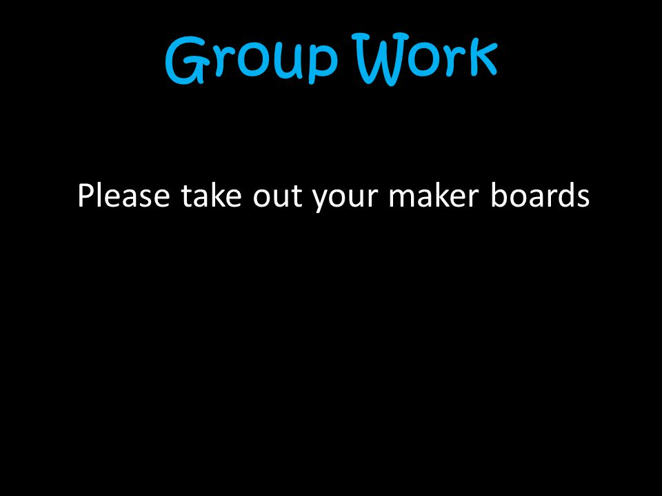 Group Work Please take out your maker boards