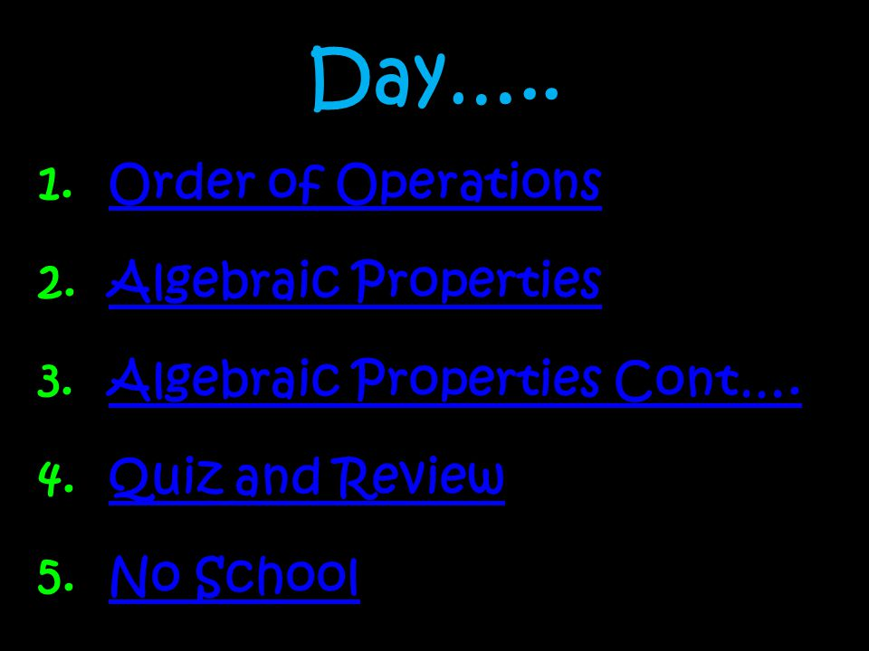 Day….. 1.Order of OperationsOrder of Operations 2.Algebraic PropertiesAlgebraic Properties 3.Algebraic Properties Cont….Algebraic Properties Cont…. 4.