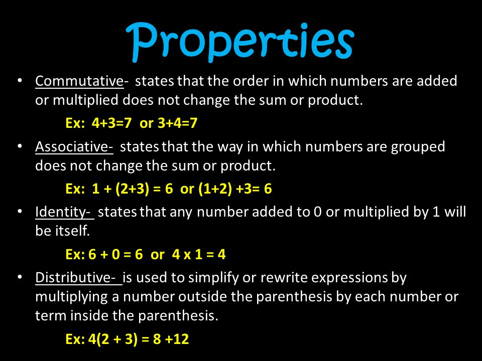 Properties Commutative- states that the order in which numbers are added or multiplied does not change the sum or product.