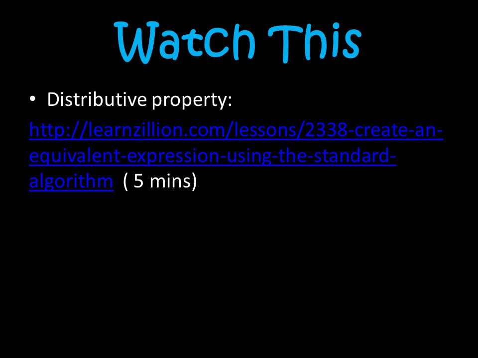 Watch This Distributive property: http://learnzillion.com/lessons/2338-create-an- equivalent-expression-using-the-standard- algorithmhttp://learnzilli