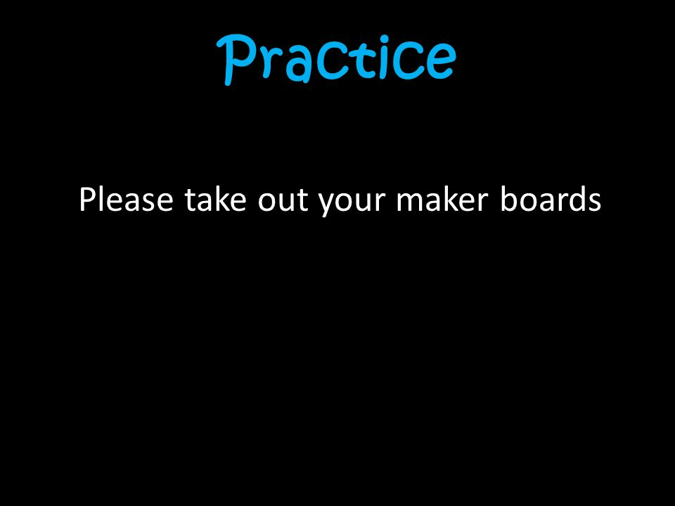 Practice Please take out your maker boards