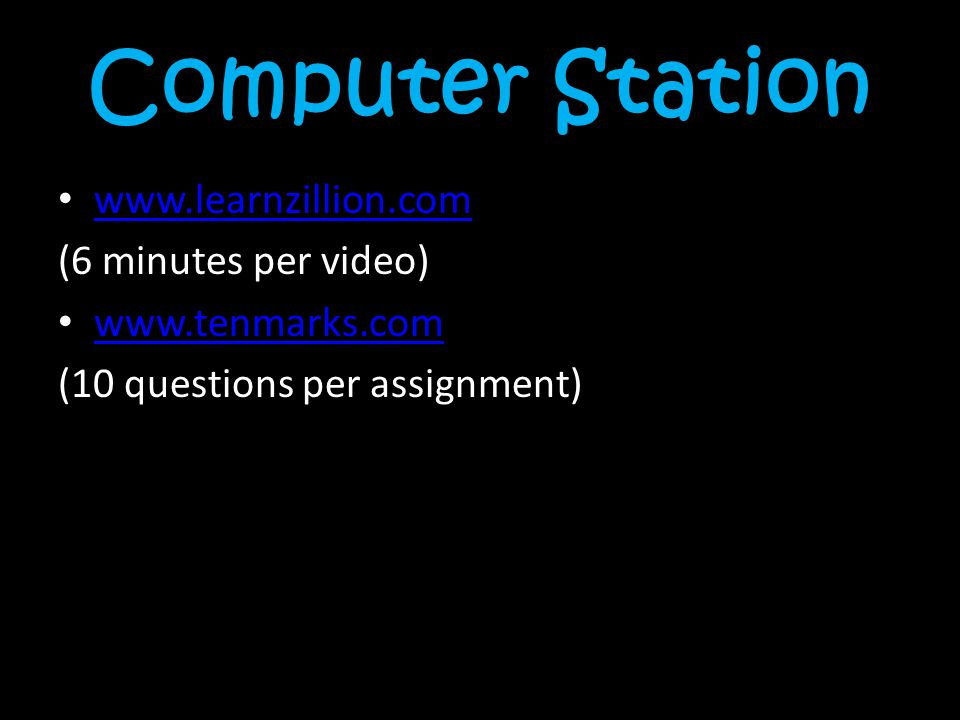 Computer Station www.learnzillion.com (6 minutes per video) www.tenmarks.com (10 questions per assignment)
