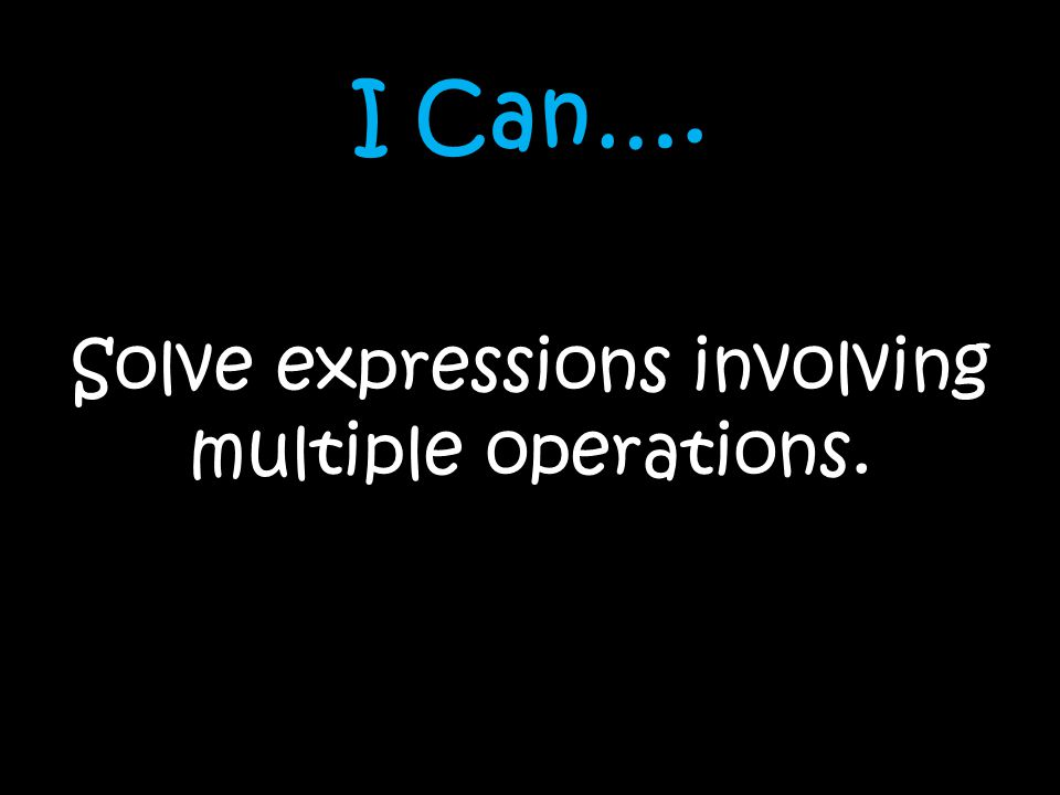 I Can…. Solve expressions involving multiple operations.